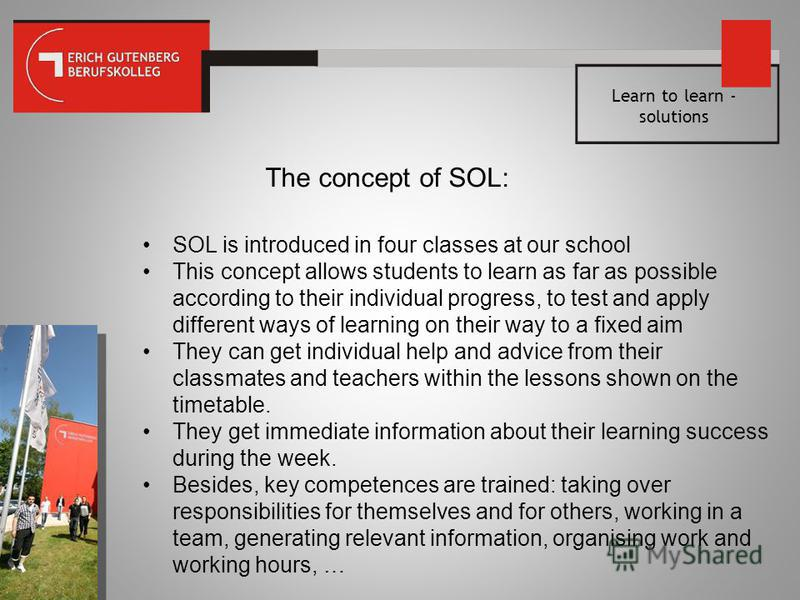 Learn to learn - solutions The concept of SOL: SOL is introduced in four classes at our school This concept allows students to learn as far as possible according to their individual progress, to test and apply different ways of learning on their way