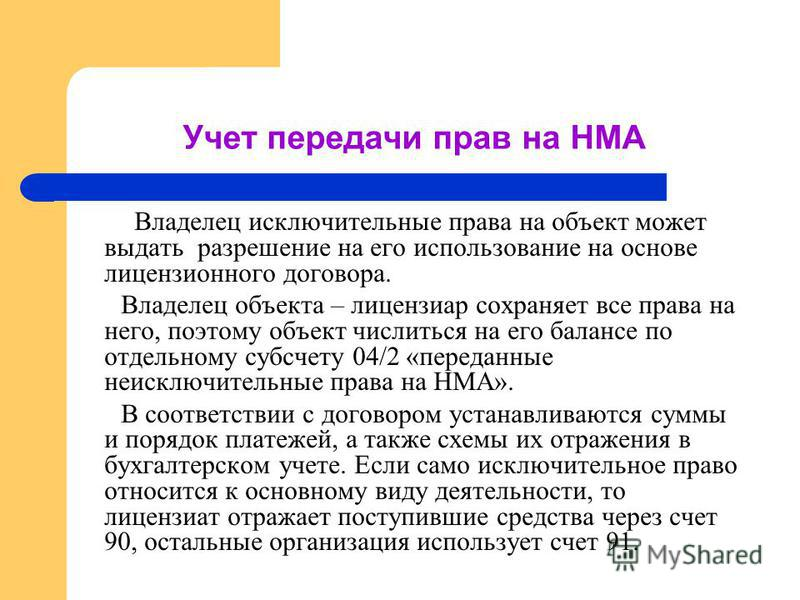 Учет передачи прав на НМА Владелец исключительные права на объект может выдать разрешение на его использование на основе лицензионного договора. Владелец объекта – лицензиар сохраняет все права на него, поэтому объект числиться на его балансе по отде