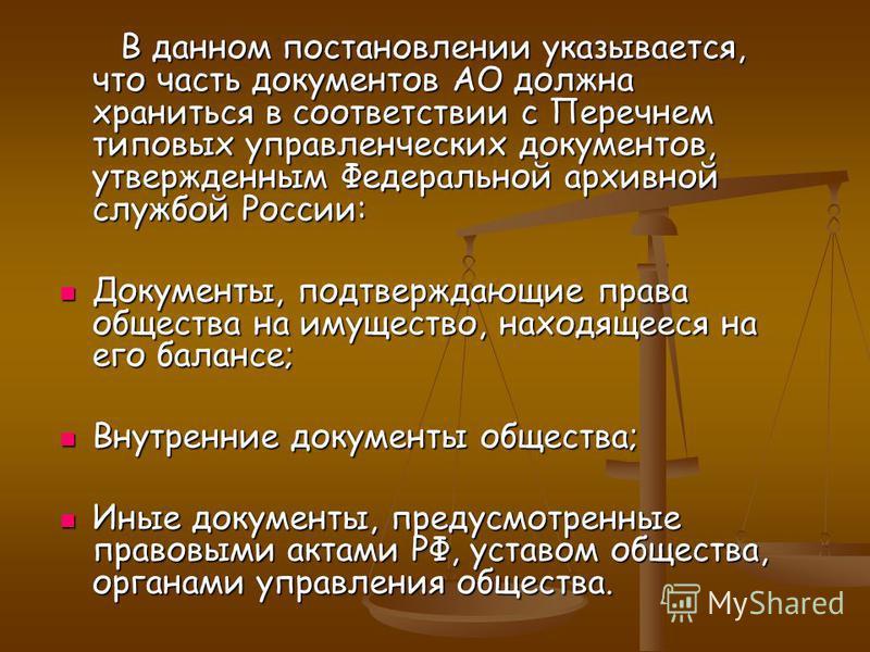 В данном постановлении указывается, что часть документов АО должна храниться в соответствии с Перечнем типовых управленческих документов, утвержденным Федеральной архивной службой России: Документы, подтверждающие права общества на имущество, находящ