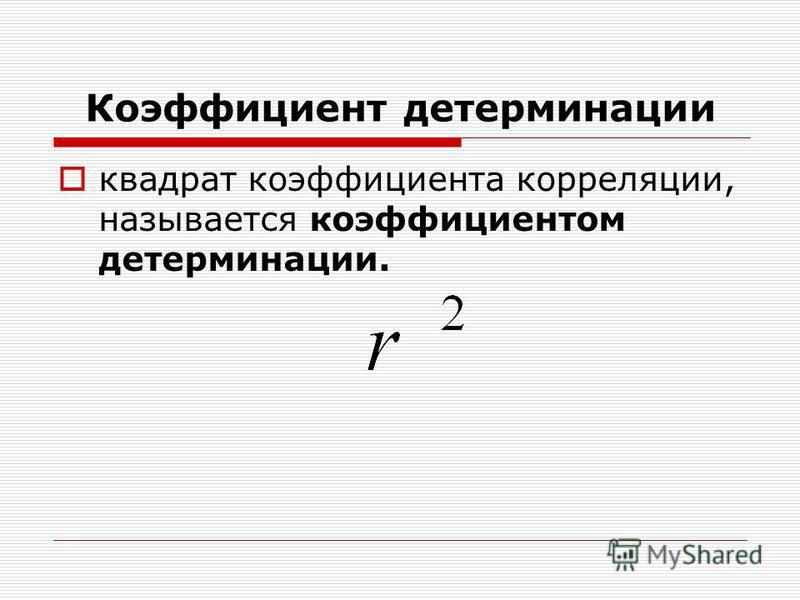 Коэффициент детерминации квадрат коэффициента корреляции, называется коэффициентом детерминации.
