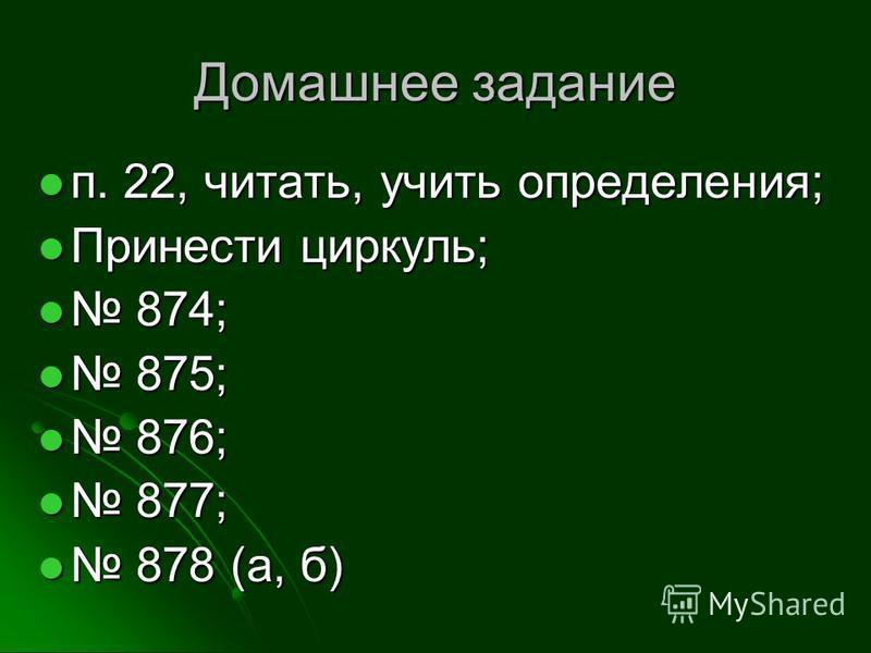 Домашнее задание п. 22, читать, учить определения; п. 22, читать, учить определения; Принести циркуль; Принести циркуль; 874; 874; 875; 875; 876; 876; 877; 877; 878 (а, б) 878 (а, б)
