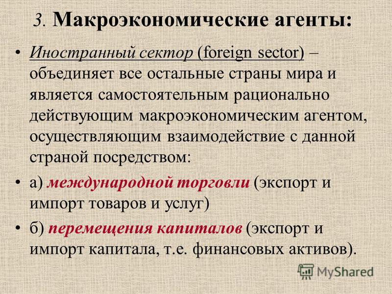 Иностранный сектор (foreign sector) – объединяет все остальные страны мира и является самостоятельным рационально действующим макроэкономическим агентом, осуществляющим взаимодействие с данной страной посредством: а) международной торговли (экспорт и