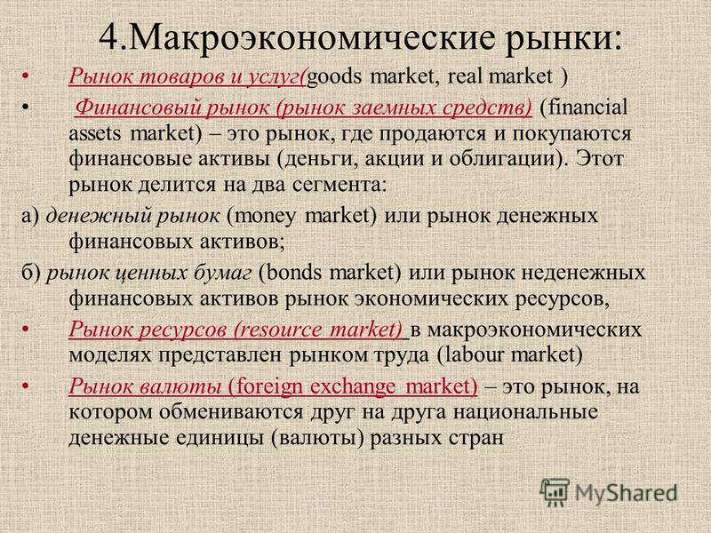 4. Макроэкономические рынки: Рынок товаров и услуг(goods market, real market ) Финансовый рынок (рынок заемных средств) (financial assets market) – это рынок, где продаются и покупаются финансовые активы (деньги, акции и облигации). Этот рынок делитс