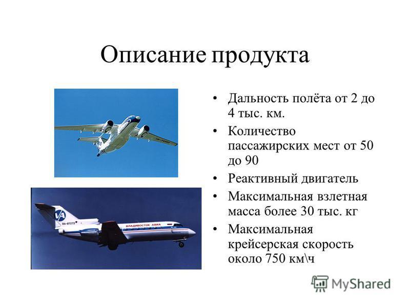 Описание продукта Дальность полёта от 2 до 4 тыс. км. Количество пассажирских мест от 50 до 90 Реактивный двигатель Максимальная взлетная масса более 30 тыс. кг Максимальная крейсерская скорость около 750 км\ч