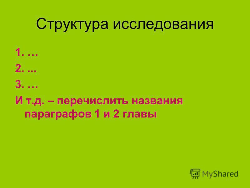 Структура исследования 1. … 2.... 3. … И т.д. – перечислить названия параграфов 1 и 2 главы