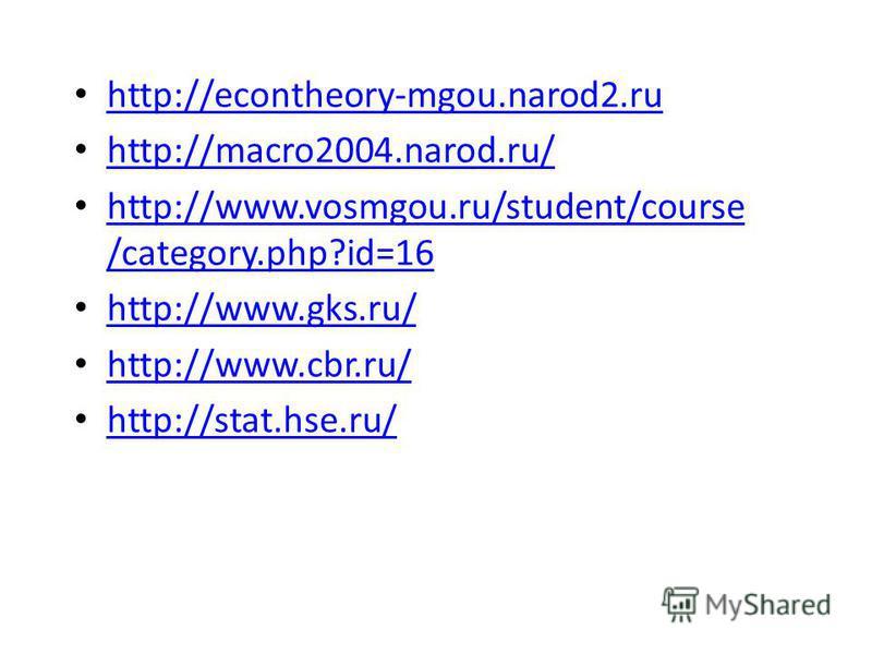 http://econtheory-mgou.narod2. ru http://macro2004.narod.ru/ http://www.vosmgou.ru/student/course /category.php?id=16 http://www.vosmgou.ru/student/course /category.php?id=16 http://www.gks.ru/ http://www.cbr.ru/ http://stat.hse.ru/