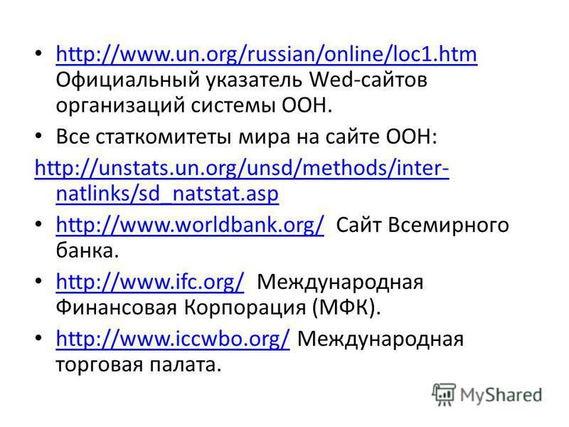 http://www.un.org/russian/online/loc1. htm Официальный указатель Wed-сайтов организаций системы ООН. http://www.un.org/russian/online/loc1. htm Все стат комитеты мира на сайте ООН: http://unstats.un.org/unsd/methods/inter- natlinks/sd_natstat.asp htt