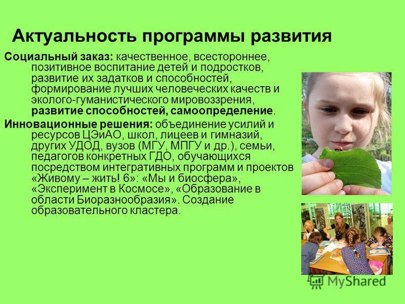 Актуальность программы развития Социальный заказ: качественное, всестороннее, позитивное воспитание детей и подростков, развитие их задатков и способностей, формирование лучших человеческих качеств и эколого-гуманистического мировоззрения, развитие с