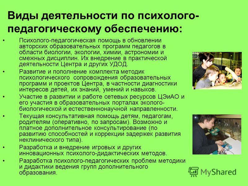 Виды деятельности по психолого- педагогическому обеспечению: Психолого-педагогическая помощь в обновлении авторских образовательных программ педагогов в области биологии, экологии, химии, австрономии и смежных дисциплин. Их внедрение в практической д