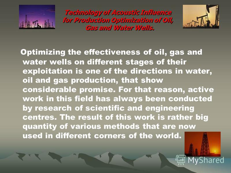 Technology of Acoustic Influence for Production Optimization of Oil, Gas and Water Wells. Optimizing the effectiveness of oil, gas and water wells on different stages of their exploitation is one of the directions in water, oil and gas production, th