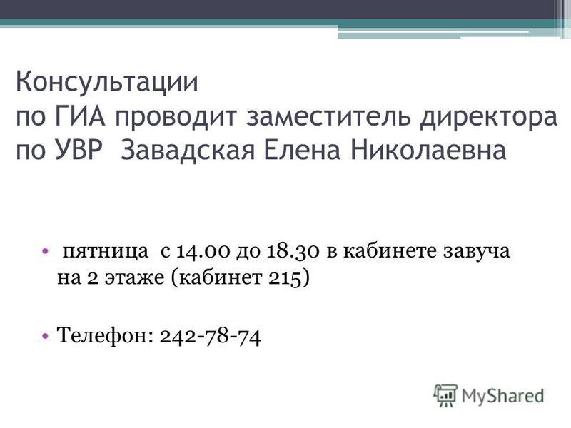 Консультации по ГИА проводит заместитель директора по УВР Завадская Елена Николаевна пятница с 14.00 до 18.30 в кабинете завуча на 2 этаже (кабинет 215) Телефон: 242-78-74