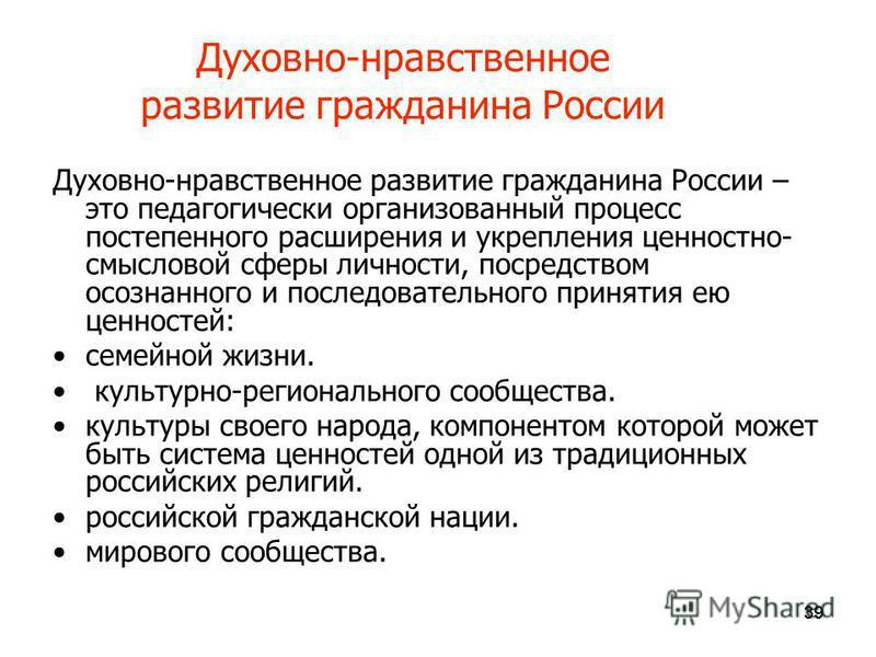 39 Духовно-нравственное развитие гражданина России Духовно-нравственное развитие гражданина России – это педагогически организованный процесс постепенного расширения и укрепления ценностно- смысловой сферы личности, посредством осознанного и последов