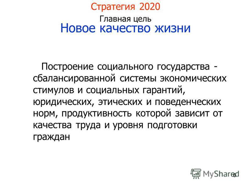 666 Стратегия 2020 Главная цель Новое качество жизни Построение социального государства - сбалансированной системы экономических стимулов и социальных гарантий, юридических, этических и поведенческих норм, продуктивность которой зависит от качества т