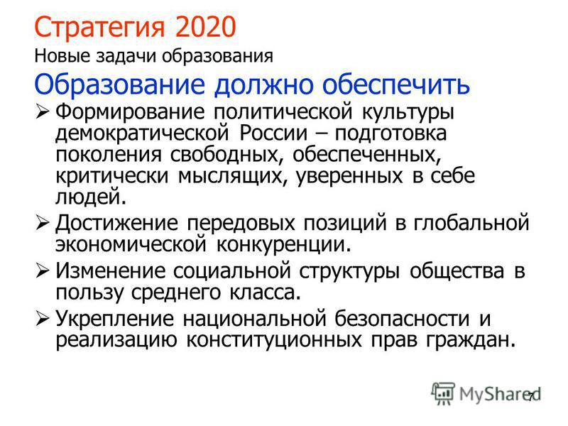 777 Стратегия 2020 Новые задачи образования Образование должно обеспечить Формирование политической культуры демократической России – подготовка поколения свободных, обеспеченных, критически мыслящих, уверенных в себе людей. Достижение передовых пози