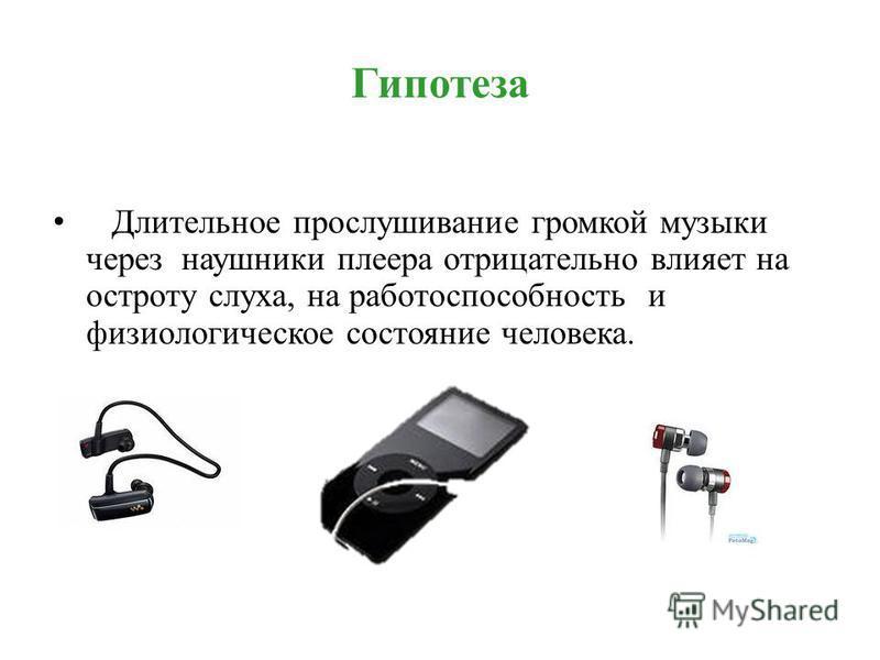 Гипотеза Длительное прослушивание громкой музыки через наушники плеера отрицательно влияет на остроту слуха, на работоспособность и физиологическое состояние человека.
