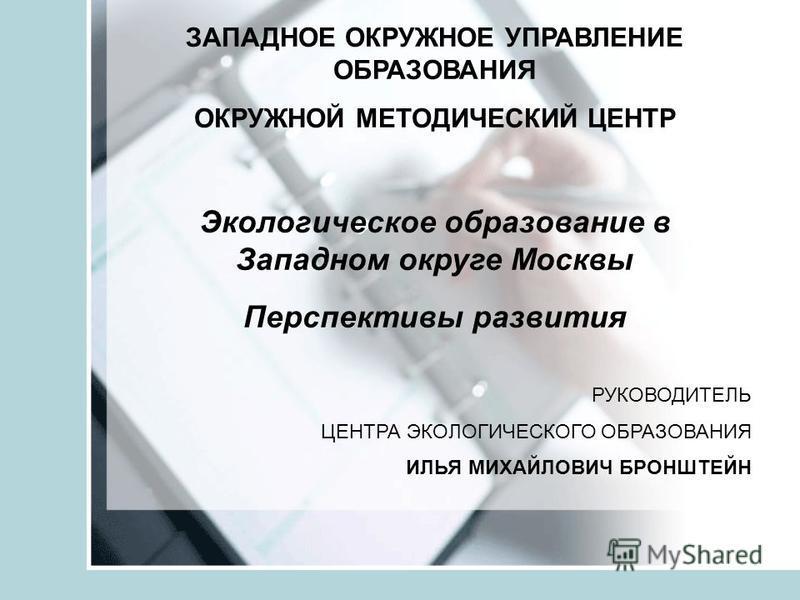 ЗАПАДНОЕ ОКРУЖНОЕ УПРАВЛЕНИЕ ОБРАЗОВАНИЯ ОКРУЖНОЙ МЕТОДИЧЕСКИЙ ЦЕНТР Экологическое образование в Западном округе Москвы Перспективы развития РУКОВОДИТЕЛЬ ЦЕНТРА ЭКОЛОГИЧЕСКОГО ОБРАЗОВАНИЯ ИЛЬЯ МИХАЙЛОВИЧ БРОНШТЕЙН