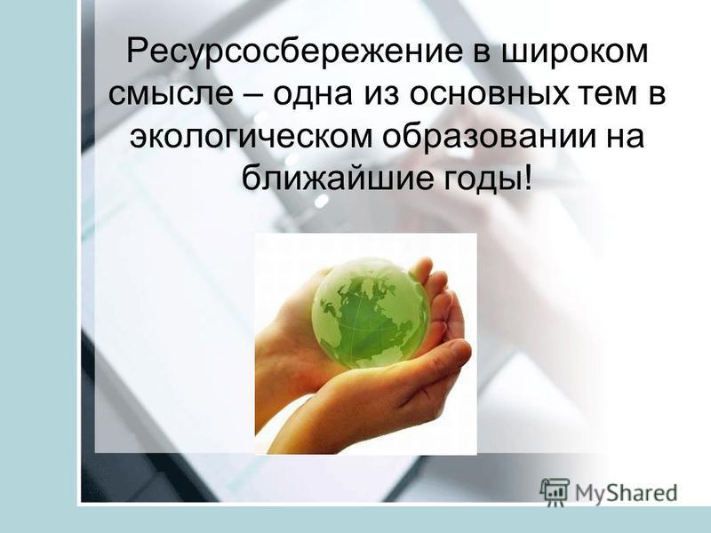 Ресурсосбережение в широком смысле – одна из основных тем в экологическом образовании на ближайшие годы!