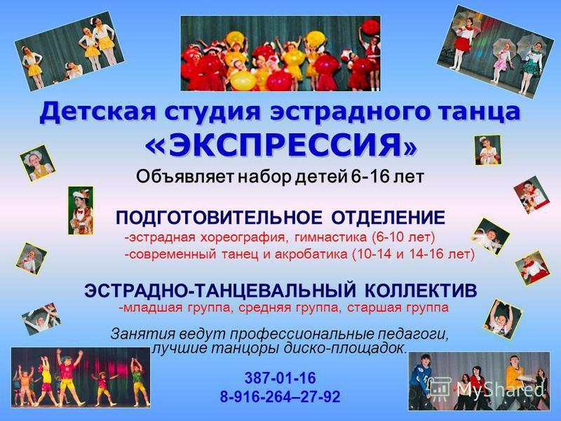 Объявляет набор детей 6-16 лет ПОДГОТОВИТЕЛЬНОЕ ОТДЕЛЕНИЕ -эстрадная хореография, гимнастика (6-10 лет) -современный танец и акробатика (10-14 и 14-16 лет) ЭСТРАДНО-ТАНЦЕВАЛЬНЫЙ КОЛЛЕКТИВ -младшая группа, средняя группа, старшая группа Занятия ведут