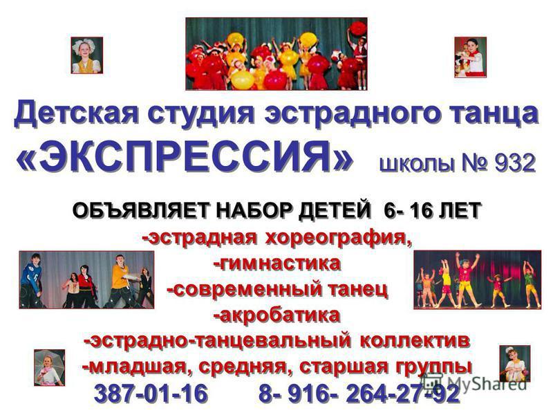 Детская студия эстрадного танца «ЭКСПРЕССИЯ» школы 932 ОБЪЯВЛЯЕТ НАБОР ДЕТЕЙ 6- 16 ЛЕТ -эстрадная хореография, -гимнастика -современный танец -акробатика -эстрадно-танцевальный коллектив -младшая, средняя, старшая группы 387-01-16 8- 916- 264-27-92 О