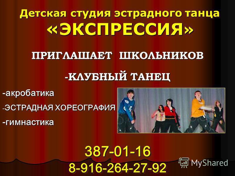 ПРИГЛАШАЕТ ШКОЛЬНИКОВ -КЛУБНЫЙ ТАНЕЦ -акробатика - ЭСТРАДНАЯ ХОРЕОГРАФИЯ -гимнастика 387-01-16 8-916-264-27-92 ПРИГЛАШАЕТ ШКОЛЬНИКОВ -КЛУБНЫЙ ТАНЕЦ -акробатика -ЭСТРАДНАЯ ХОРЕОГРАФИЯ -гимнастика 387-01-16 8-916-264-27-92 Детская студия эстрадного тан