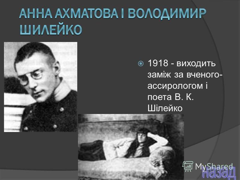 1918 - виходить заміж за вченого- ассирологом і поета В. К. Шілейко
