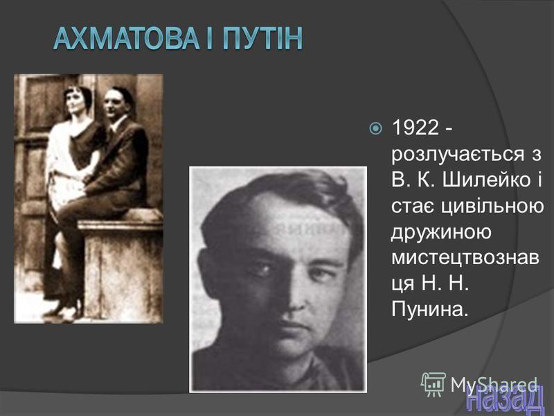 1922 - розлучається з В. К. Шилейко і стає цивільною дружиною мистецтвознав ця Н. Н. Пунина.