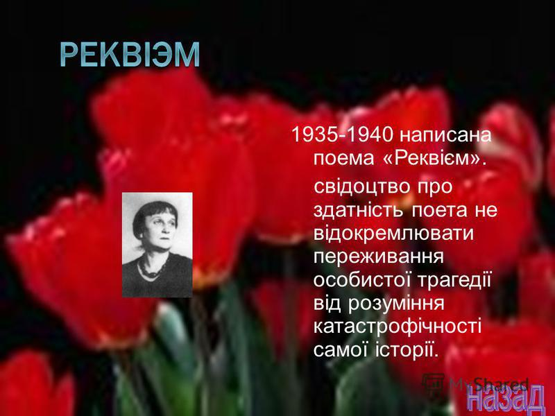 1935-1940 написана поема «Реквієм». свідоцтво про здатність поета не відокремлювати переживання особистої трагедії від розуміння катастрофічності самої історії.