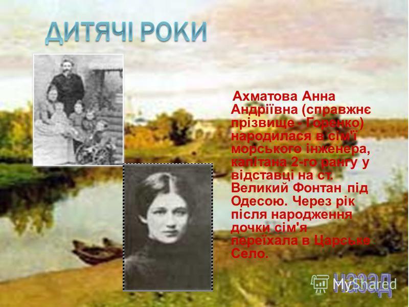Ахматова Анна Андріївна (справжнє прізвище - Горенко) народилася в сім'ї морського інженера, капітана 2-го рангу у відставці на ст. Великий Фонтан під Одесою. Через рік після народження дочки сім'я переїхала в Царське Село.