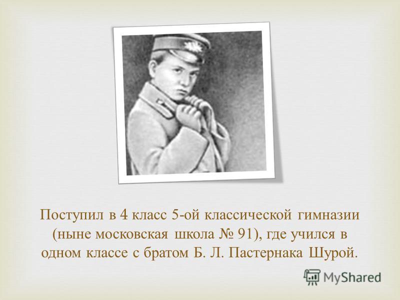 Поступил в 4 класс 5- ой классической гимназии ( ныне московская школа 91), где учился в одном классе с братом Б. Л. Пастернака Шурой.