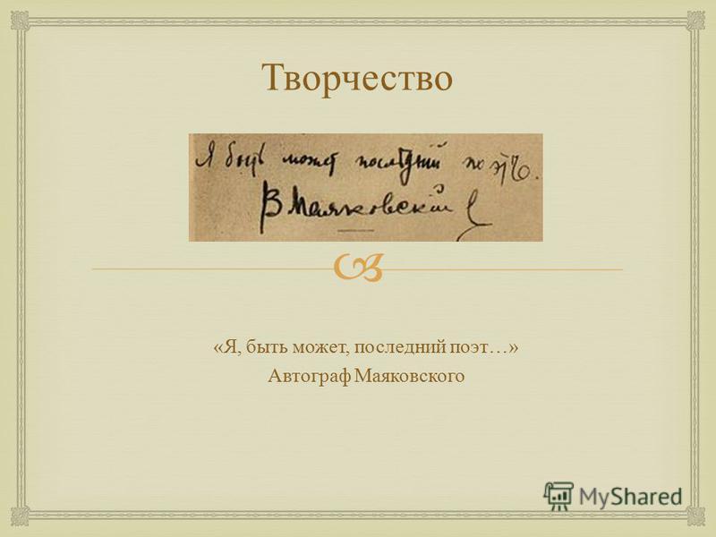 Творчество « Я, быть может, последний поэт …» Автограф Маяковского