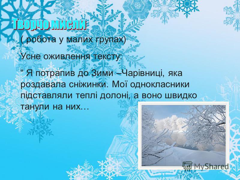( робота у малих групах) Усне оживлення тексту: Я потрапив до Зими –Чарівниці, яка роздавала сніжинки. Мої однокласники підставляли теплі долоні, а воно швидко танули на них…