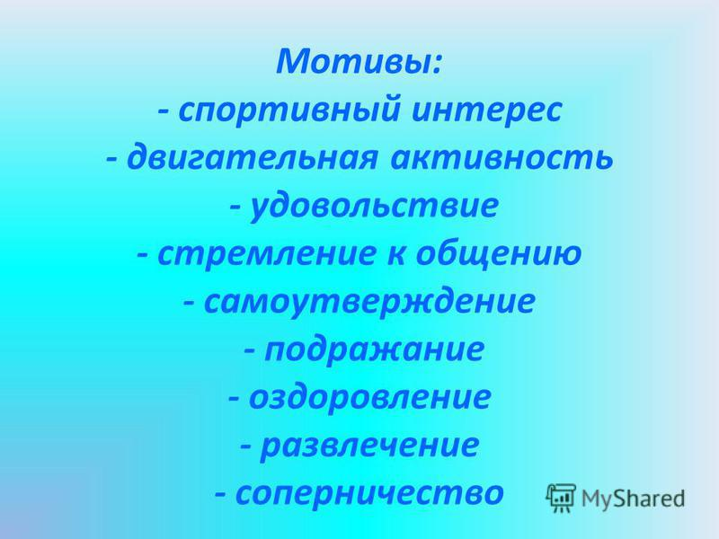 Мотивы: - спортивный интерес - двигательная активность - удовольствие - стремление к общению - самоутверждение - подражание - оздоровление - развлечение - соперничество