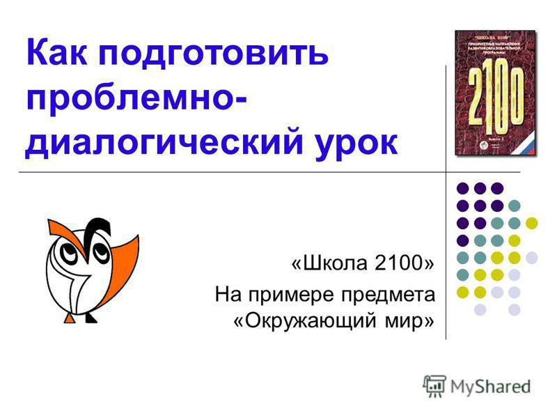 1 Как подготовить проблемно- диалогический урок «Школа 2100» На примере предмета «Окружающий мир»