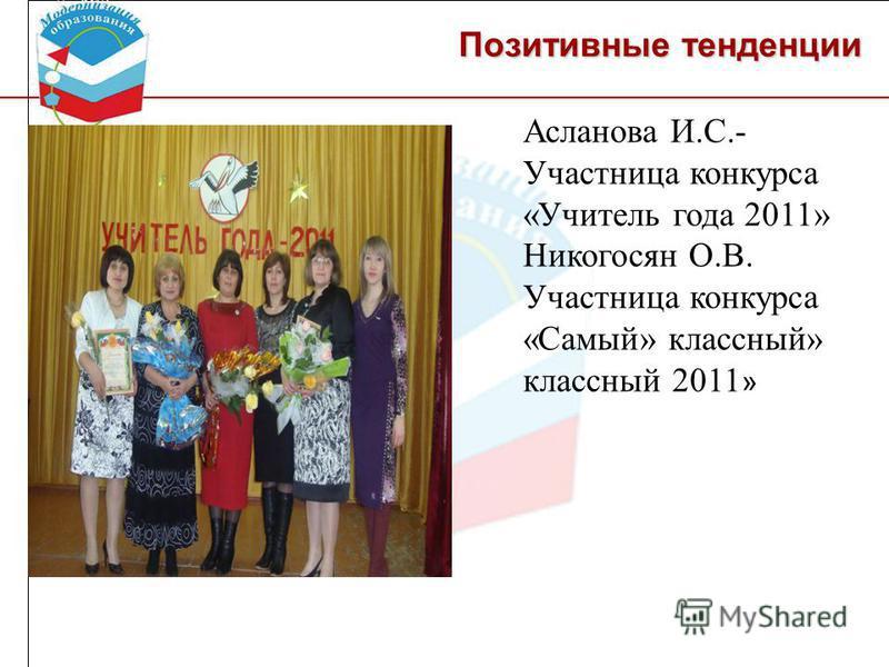 Асланова И.С.- Участница конкурса «Учитель года 2011» Никогосян О.В. Участница конкурса «Самый» классный» классный 2011 »