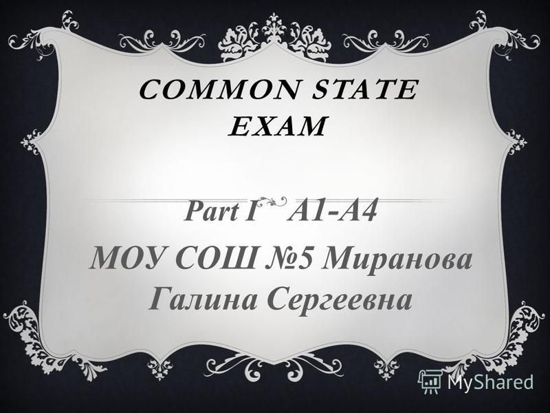 COMMON STATE EXAM Part I A1-A4 МОУ СОШ 5 Миранова Галина Сергеевна