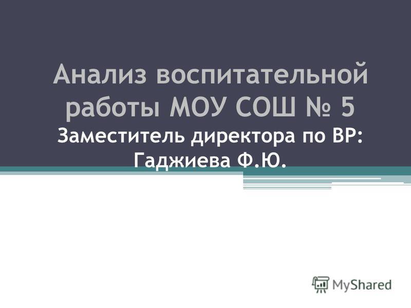Анализ воспитательной работы МОУ СОШ 5 Заместитель директора по ВР: Гаджиева Ф.Ю. МОУ СОШ