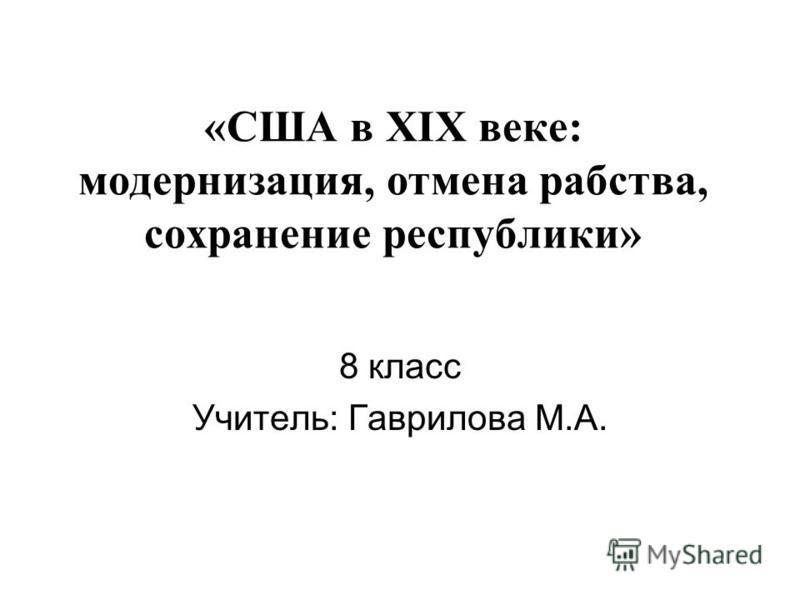 «США в XIX веке: модернизация, отмена рабства, сохранение республики» 8 класс Учитель: Гаврилова М.А.