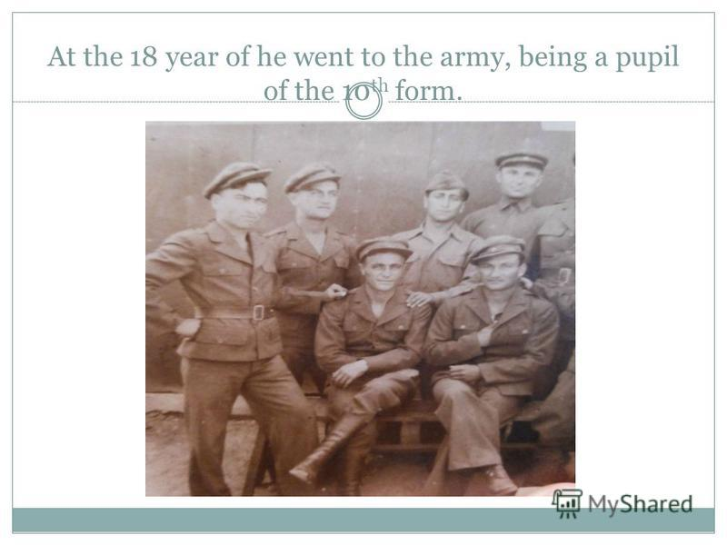 At the 18 year of he went to the army, being a pupil of the 10 th form.