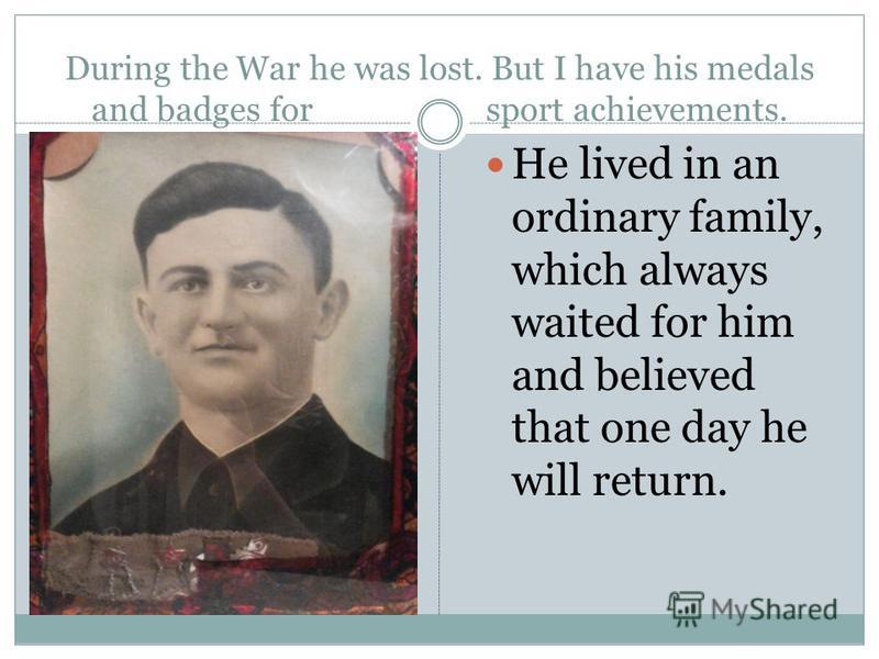 During the War he was lost. But I have his medals and badges for sport achievements. He lived in an ordinary family, which always waited for him and believed that one day he will return.