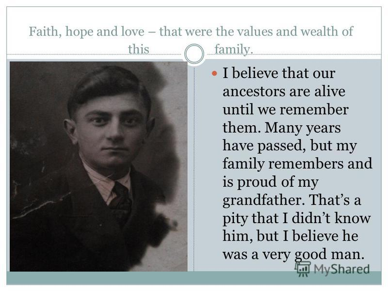 Faith, hope and love – that were the values and wealth of this family. I believe that our ancestors are alive until we remember them. Many years have passed, but my family remembers and is proud of my grandfather. Thats a pity that I didnt know him,