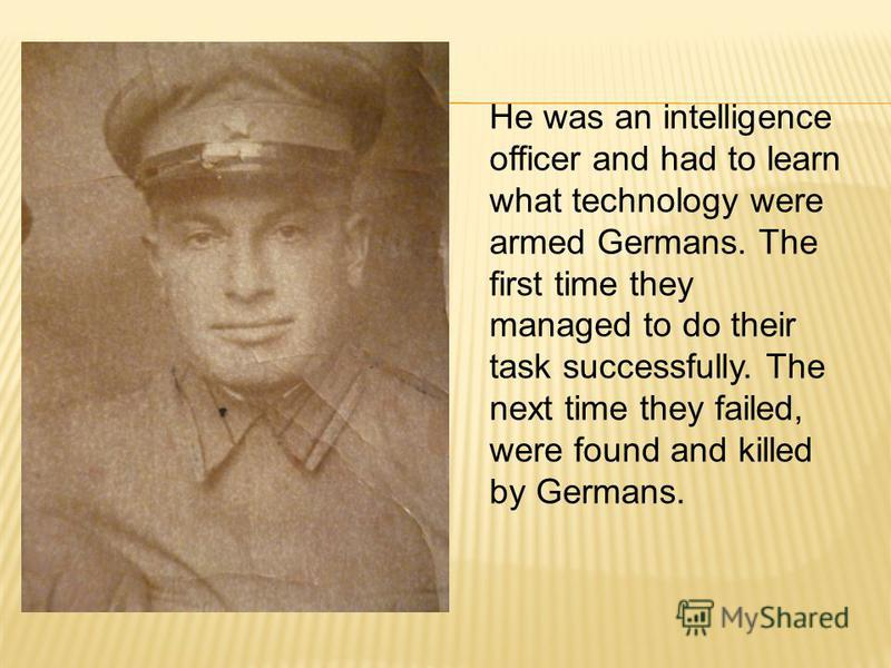 He was an intelligence officer and had to learn what technology were armed Germans. The first time they managed to do their task successfully. The next time they failed, were found and killed by Germans.