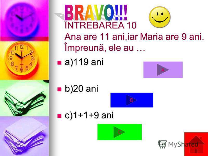 ÎNTREBAREA 10 Ana are 11 ani,iar Maria are 9 ani. Împreună, ele au … a)119 ani a)119 ani b)20 ani b)20 ani c)1+1+9 ani c)1+1+9 ani A C B