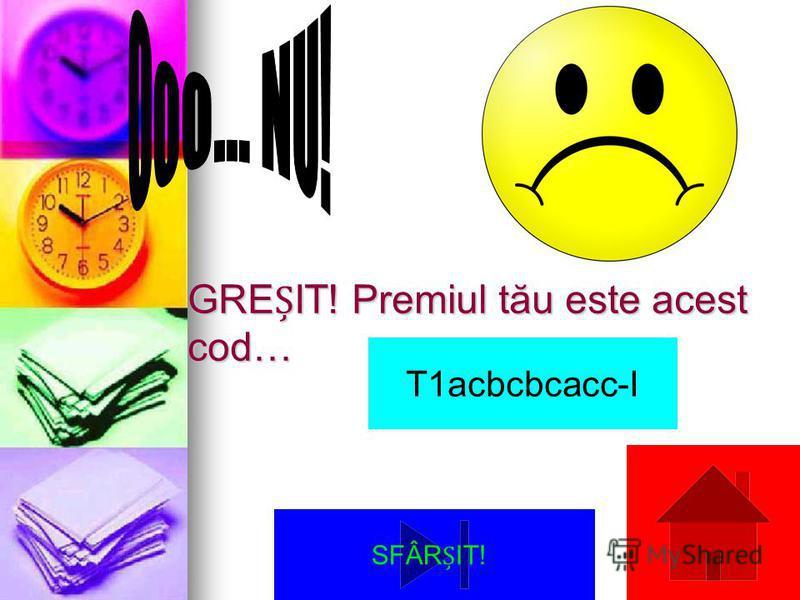 GREIT! Premiul tău este acest cod… T1acbcbcacc-I SFÂRIT!