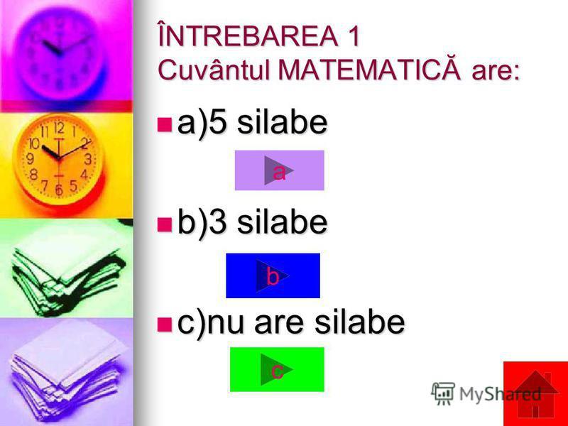 ÎNTREBAREA 1 Cuvântul MATEMATICĂ are: a)5 silabe a)5 silabe b)3 silabe b)3 silabe c)nu are silabe c)nu are silabe a b c