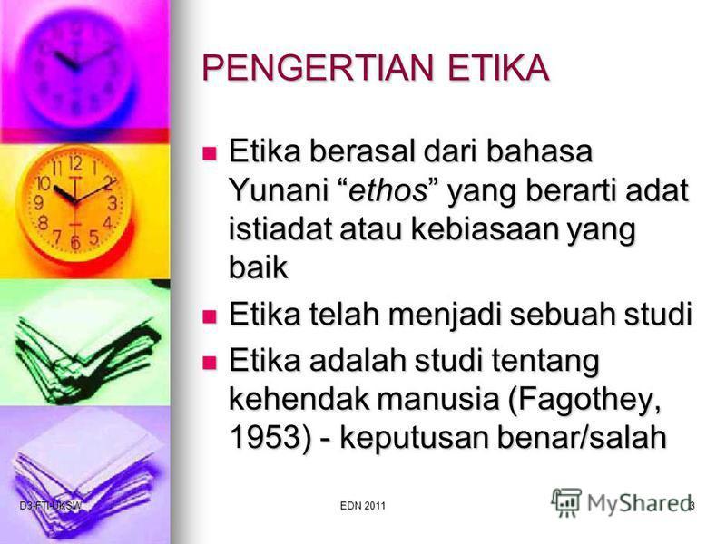 D3-FTI-UKSWEDN 20113 PENGERTIAN ETIKA Etika berasal dari bahasa Yunani ethos yang berarti adat istiadat atau kebiasaan yang baik Etika berasal dari bahasa Yunani ethos yang berarti adat istiadat atau kebiasaan yang baik Etika telah menjadi sebuah stu