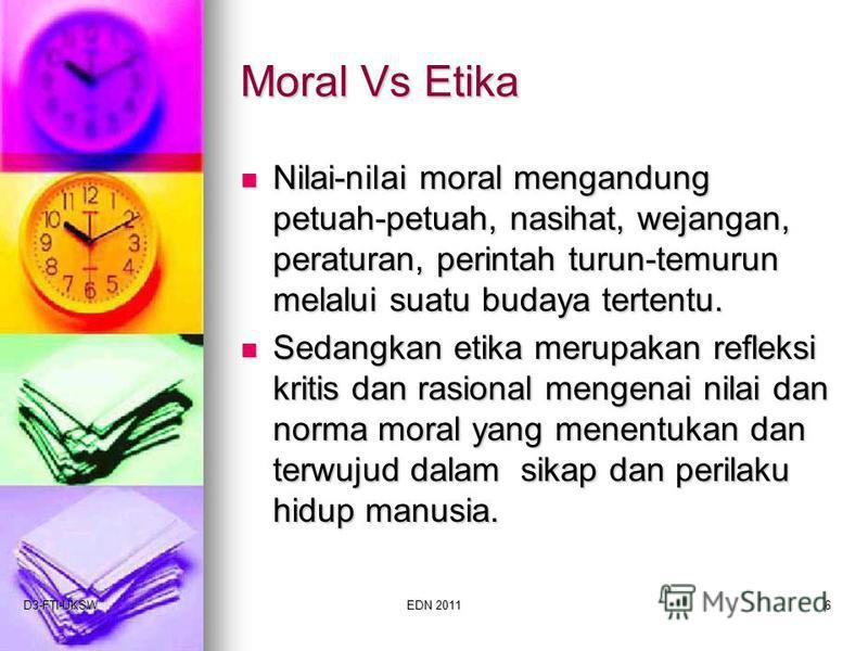 D3-FTI-UKSWEDN 20116 Moral Vs Etika Nilai-nilai moral mengandung petuah-petuah, nasihat, wejangan, peraturan, perintah turun-temurun melalui suatu budaya tertentu. Nilai-nilai moral mengandung petuah-petuah, nasihat, wejangan, peraturan, perintah tur
