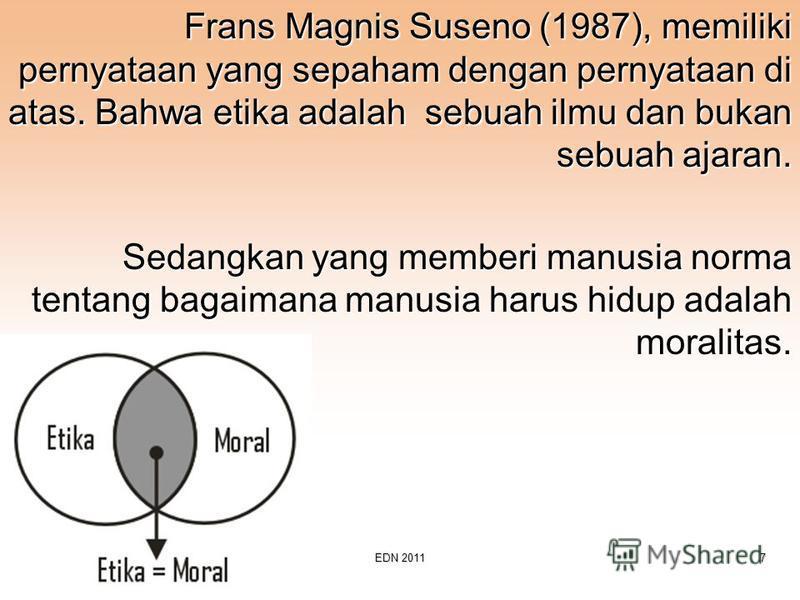 D3-FTI-UKSWEDN 20117 Frans Magnis Suseno (1987), memiliki pernyataan yang sepaham dengan pernyataan di atas. Bahwa etika adalah sebuah ilmu dan bukan sebuah ajaran. Sedangkan yang memberi manusia norma tentang bagaimana manusia harus hidup adalah mor