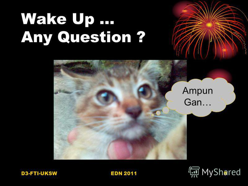 D3-FTI-UKSWEDN 20119 Wake Up … Any Question ? Ampun Gan…