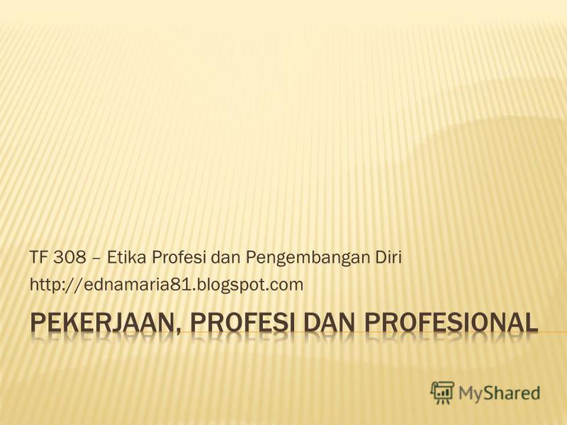 TF 308 – Etika Profesi dan Pengembangan Diri http://ednamaria81.blogspot.com