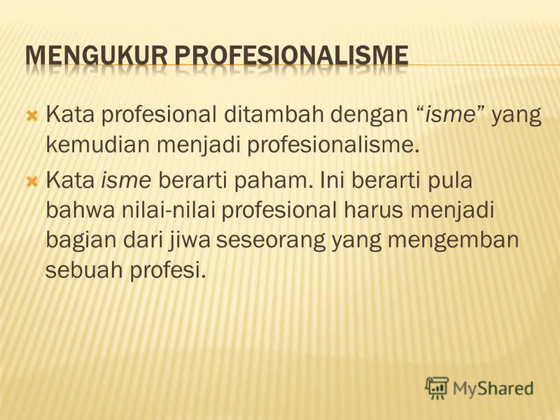 Kata profesional ditambah dengan isme yang kemudian menjadi profesionalisme. Kata isme berarti paham. Ini berarti pula bahwa nilai-nilai profesional harus menjadi bagian dari jiwa seseorang yang mengemban sebuah profesi.